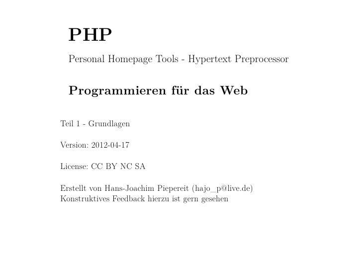 PHP  Personal Homepage Tools - Hypertext Preprocessor  Programmieren für das WebTeil 1 - GrundlagenVersion: 2012-04-17Lice...
