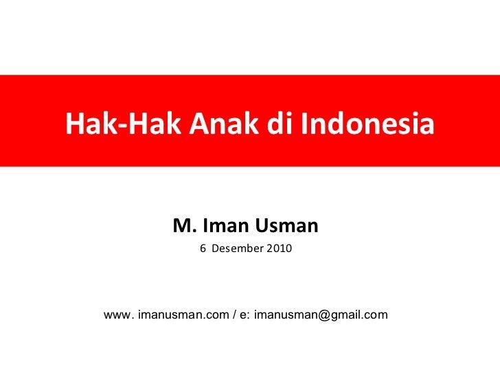 Hak-Hak Anak di Indonesia M. Iman Usman 6  Desember 2010 www. imanusman.com / e: imanusman@gmail.com