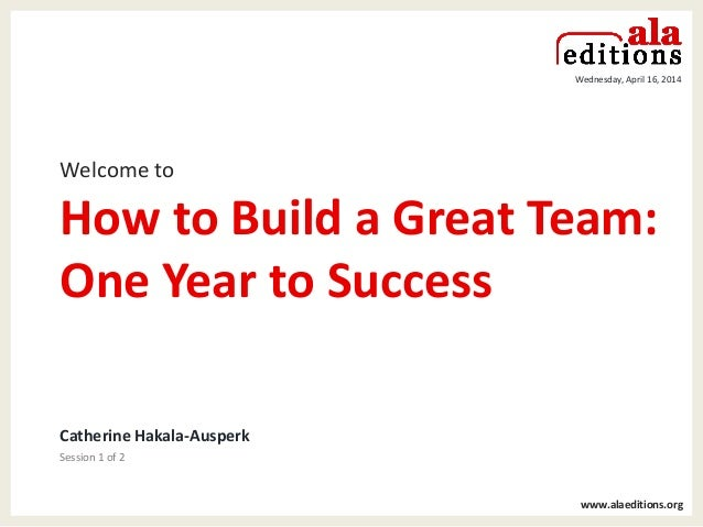 vv Wednesday, April 16, 2014 www.alaeditions.org Welcome to How to Build a Great Team: One Year to Success Catherine Hakal...
