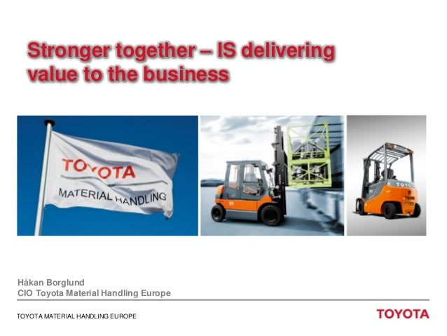 Stronger together – IS delivering value to the business  Håkan Borglund CIO Toyota Material Handling Europe TOYOTA MATERIA...