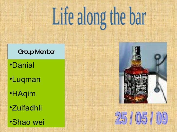 Life along the bar <ul><li>Danial </li></ul><ul><li>Luqman </li></ul><ul><li>HAqim </li></ul><ul><li>Zulfadhli </li></ul><...