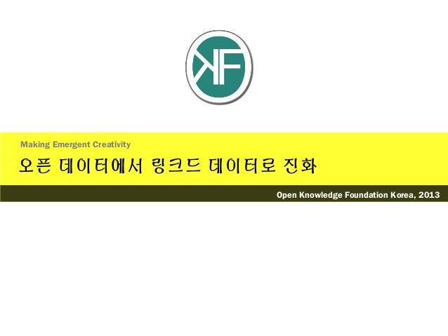 오픈 데이터에서 링크드 데이터로 진화Making Emergent CreativityOpen Knowledge Foundation Korea, 2013