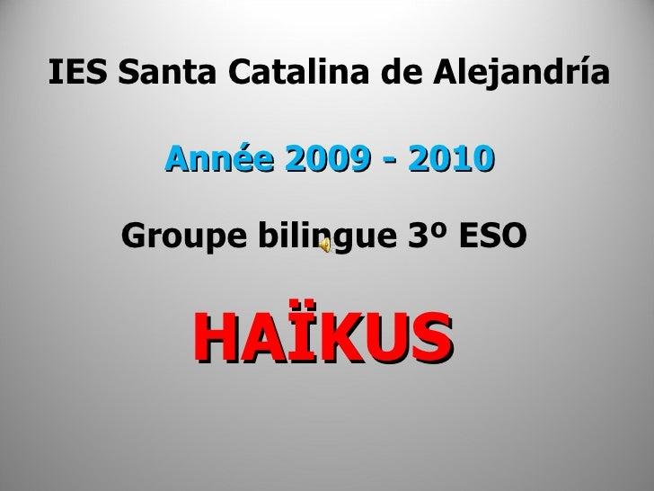 IES Santa Catalina de Alejandría Année 2009 - 2010 Groupe bilingue 3º ESO  HAÏKUS