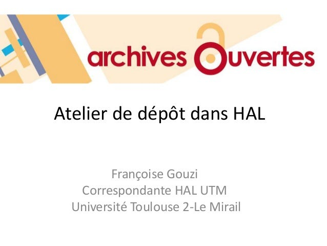 Atelier de dépôt dans HAL Françoise Gouzi Correspondante HAL UTM Université Toulouse 2-Le Mirail