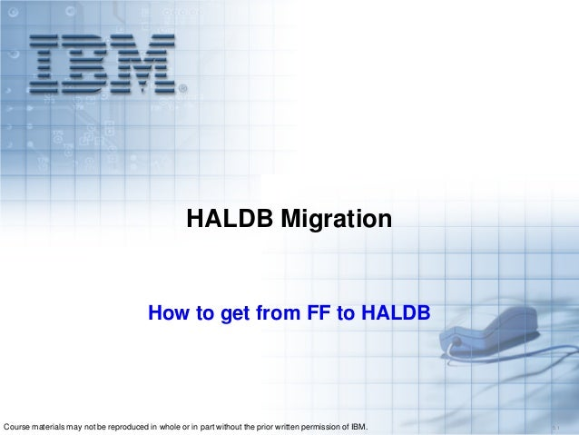 HALDB Migration  How to get from FF to HALDB  Course materials may not be reproduced in whole or in part without the prior...