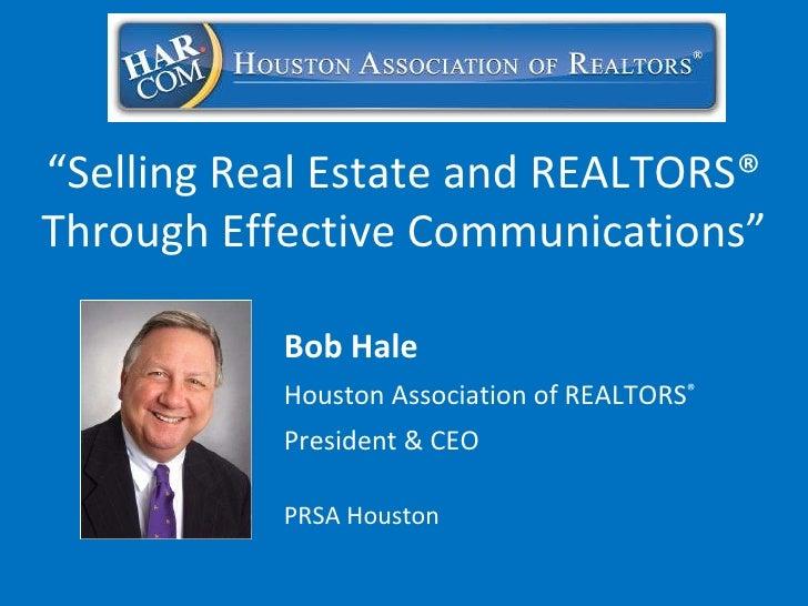 "Bob Hale Houston Association of REALTORS ® President & CEO PRSA Houston "" Selling Real Estate and REALTORS® Through Effect..."