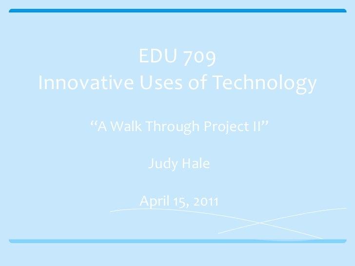 "EDU 709 Innovative Uses of Technology "" A Walk Through Project II"" Judy Hale April 15, 2011"