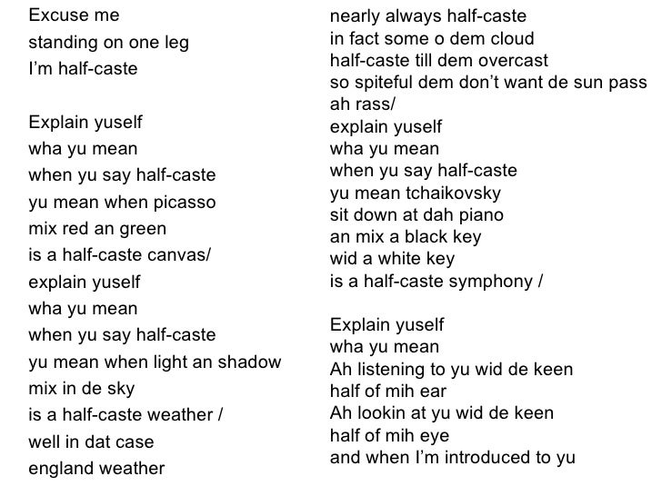 "half caste poem essay More common poems to compare it with: 'half-‐caste', 'no problem'  direct  address, imperative: ""explain yuself"" challenges the reader and their presumed."
