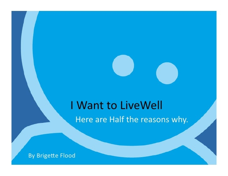 I Want to LiveWell                          Here are Half the reasons why.  By Brige7e Flood