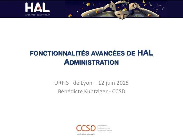 FONCTIONNALITÉS AVANCÉES DE HAL ADMINISTRATION URFIST  de  Lyon  –  12  juin  2015   Bénédicte  Kuntziger...