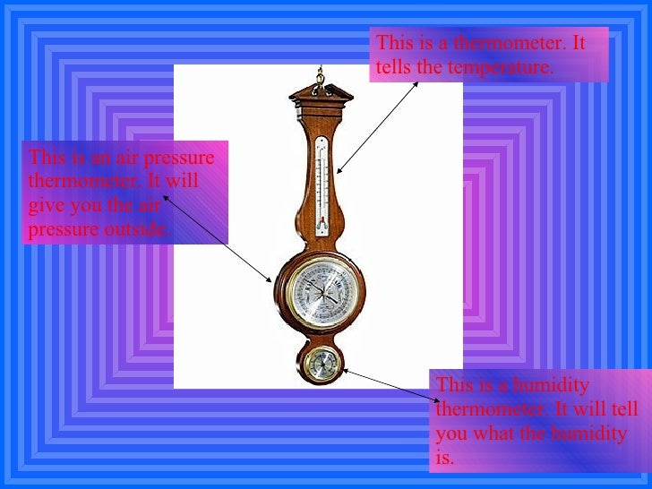 This is a thermometer. It tells the temperature. This is an air pressure thermometer. It will give you the air pressure ou...