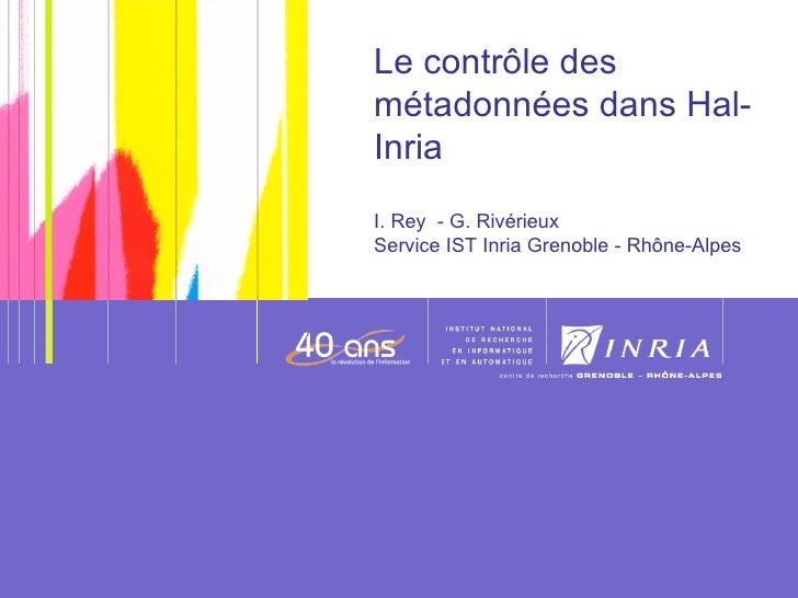 Le contrôle des métadonnées dans Hal-Inria I. Rey  - G. Rivérieux  Service IST Inria Grenoble - Rhône-Alpes Date