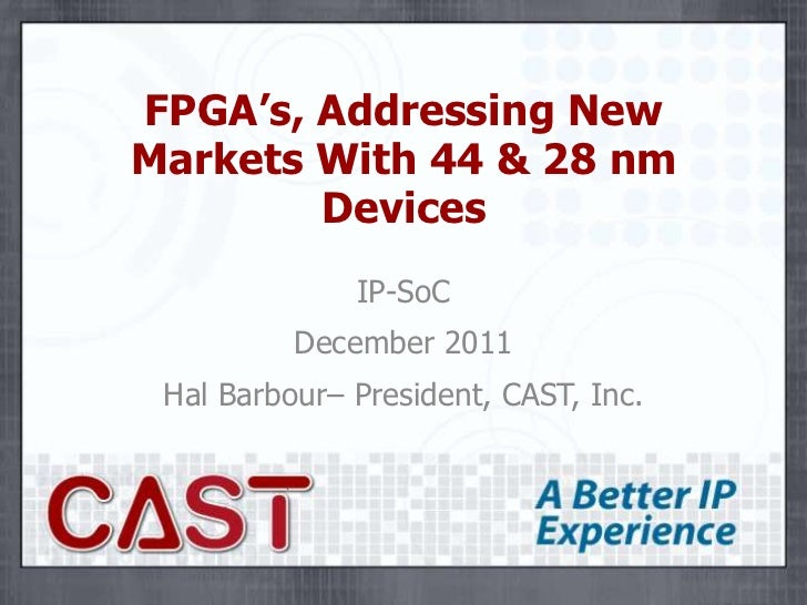 FPGA's, Addressing NewMarkets With 44 & 28 nm        Devices              IP-SoC          December 2011 Hal Barbour– Presi...