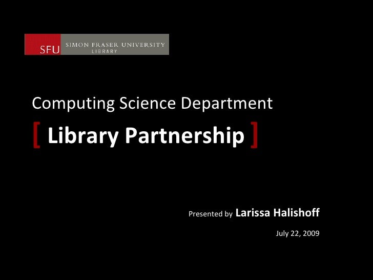 Computing Science Department [   Library Partnership   ] Presented by  Larissa Halishoff July 22, 2009