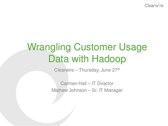 Wrangling Customer Usage Data with Hadoop Clearwire – Thursday, June 27th Carmen Hall – IT Director Mathew Johnson – Sr. I...