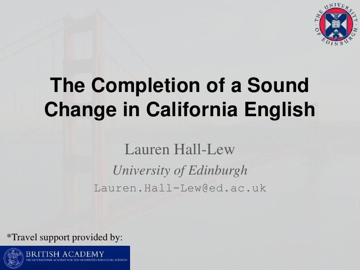 The Completion of a Sound Change in California English<br />Lauren Hall-Lew<br />University of Edinburgh<br />Lauren.Hall-...