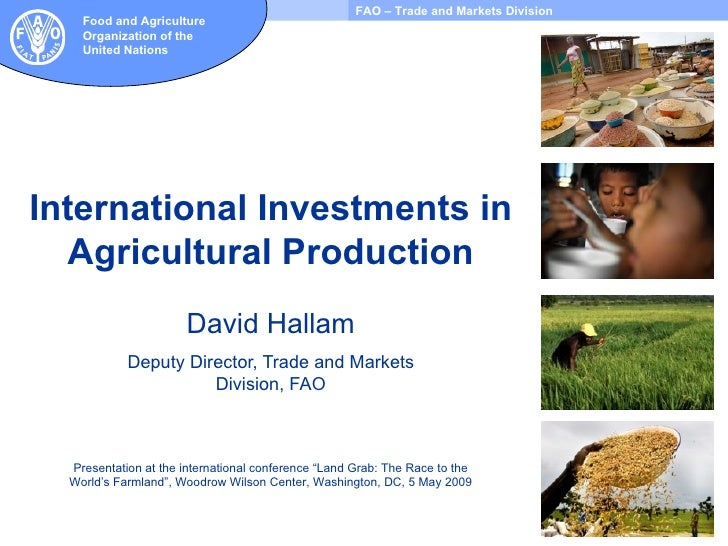 International Investments in Agricultural Production David Hallam Deputy Director, Trade and Markets Division, FAO Present...