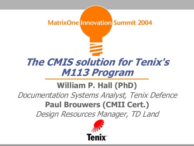 The CMIS solution for TenixsM113 ProgramWilliam P. Hall (PhD)Documentation Systems Analyst, Tenix DefencePaul Brouwers (CM...