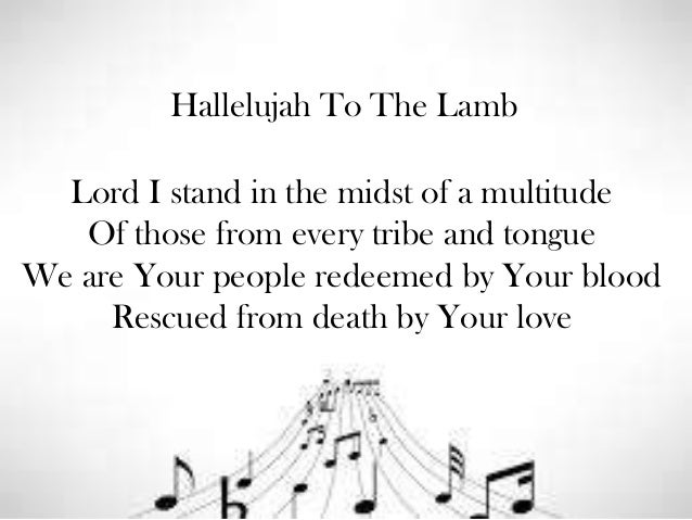 Hallelujah To The Lamb  Lord I stand in the midst of a multitude Of those from every tribe and tongue We are Your people r...
