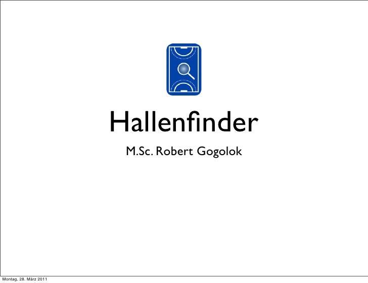 Hallenfinder                         M.Sc. Robert GogolokMontag, 28. März 2011