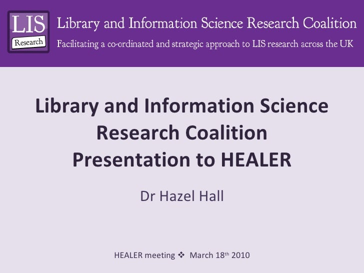 Library and Information Science Research Coalition Presentation to HEALER Dr Hazel Hall