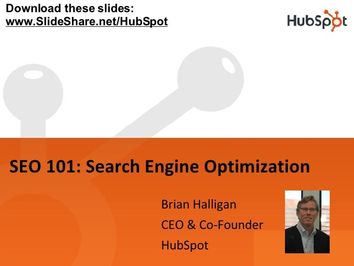 SEO 101: Search Engine Optimization Brian Halligan CEO & Co-Founder HubSpot Download these slides: www.SlideShare.net/HubS...