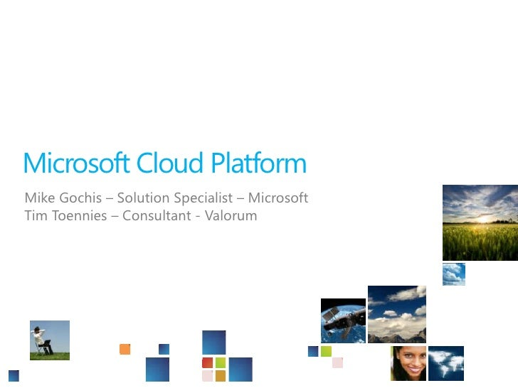 Microsoft Cloud Platform<br />Mike Gochis – Solution Specialist – Microsoft<br />Tim Toennies – Consultant - Valorum<br />