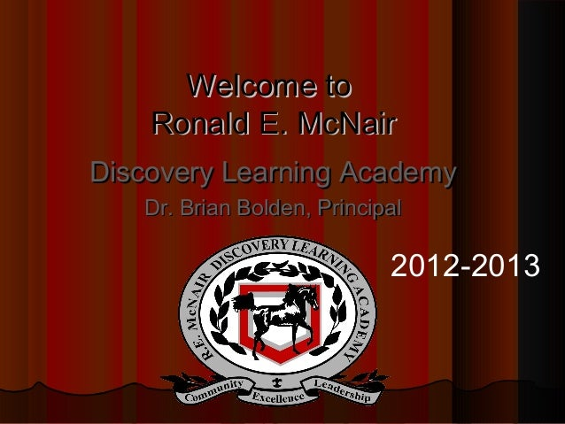 Welcome to    Ronald E. McNairDiscovery Learning Academy   Dr. Brian Bolden, Principal                            2012-2013