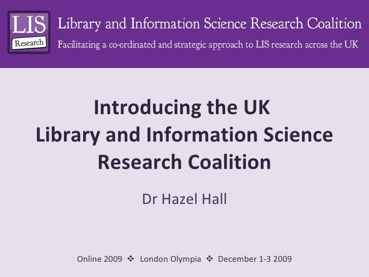 Introducing the UK  Library and Information Science Research Coalition Dr Hazel Hall