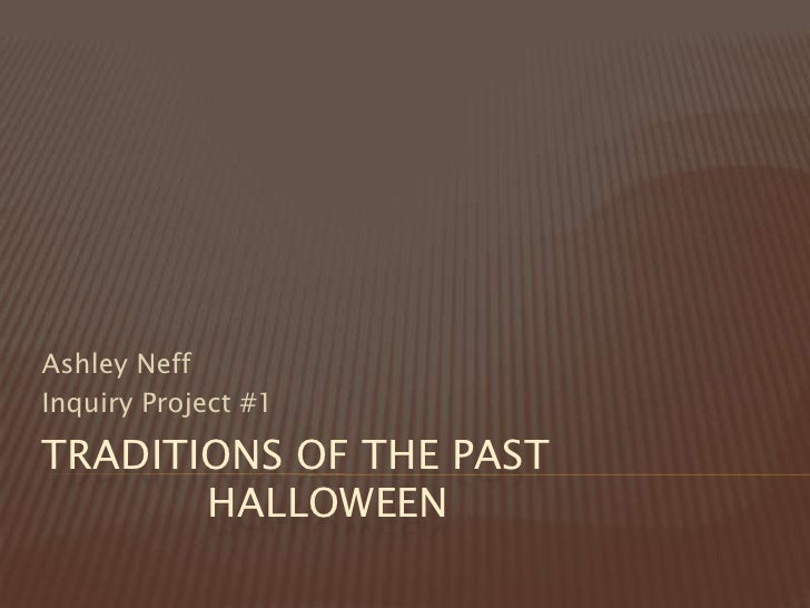 Traditions of the Past             Halloween<br />Ashley Neff<br />Inquiry Project #1<br />