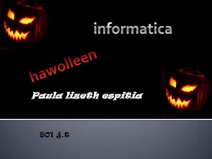 informatica<br />hawolleen<br />Paula lizeth espitia<br />801 j.t<br />