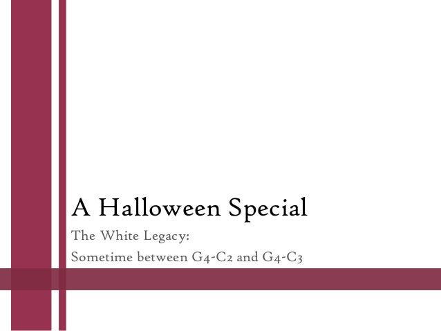 A Halloween Special The White Legacy: Sometime between G4-C2 and G4-C3