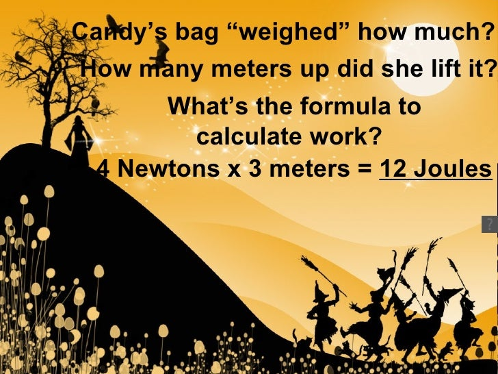 "Candy's bag ""weighed"" how much?   How many meters up did she lift it?   What's the formula to calculate work?   4 Newtons ..."