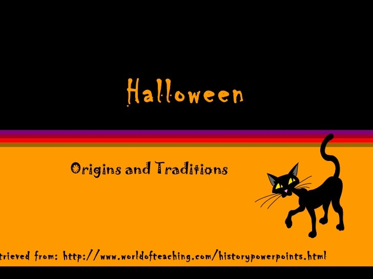 Halloween Origins and Traditions Retrieved from: http://www.worldofteaching.com/historypowerpoints.html