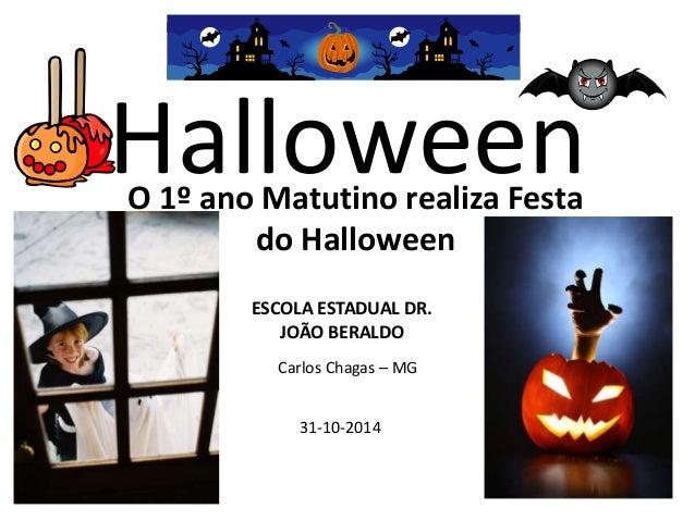 Halloween O 1º ano Matutino realiza Festa  do Halloween  ESCOLA ESTADUAL DR.  JOÃO BERALDO  Carlos Chagas – MG  31-10-2014