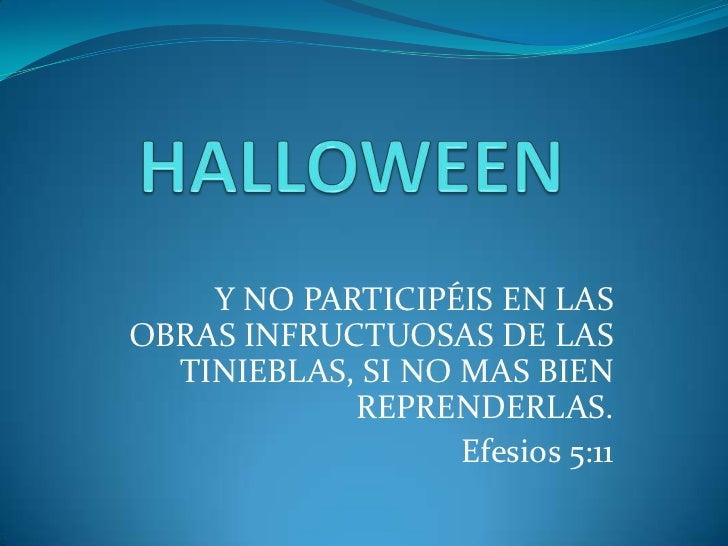 HALLOWEEN<br />Y NO PARTICIPÉIS EN LAS OBRAS INFRUCTUOSAS DE LAS TINIEBLAS, SI NO MAS BIEN REPRENDERLAS.<br />Efesios 5:11...