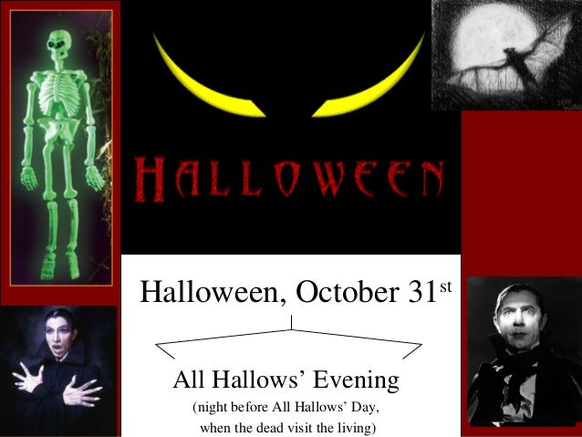 Halloween, October 31st All Hallows' Evening (night before All Hallows' Day, when the dead visit the living)
