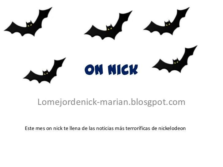 On nick     Lomejordenick-marian.blosgpot.comEste mes on nick te llena de las noticias más terroríficas de nickelodeon