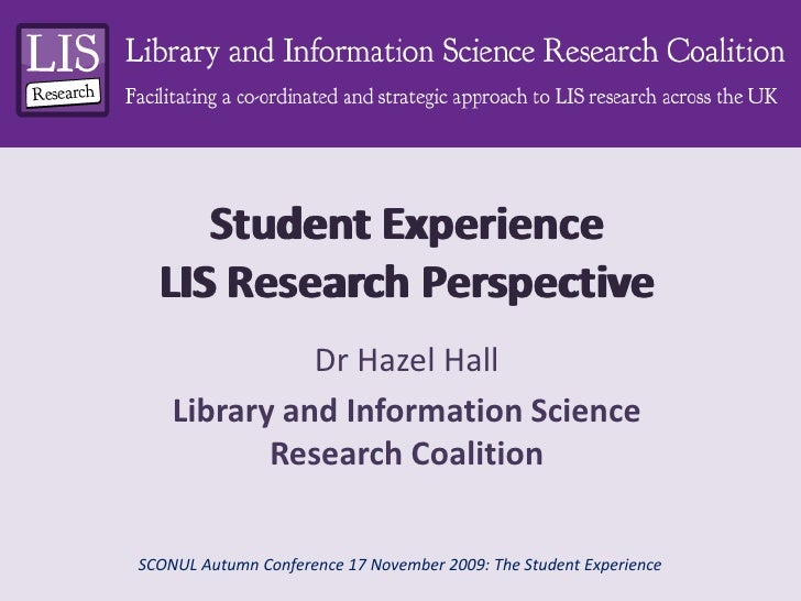 Student ExperienceLIS Research Perspective <br />Student ExperienceLIS Research Perspective <br />Dr Hazel Hall<br />Libra...