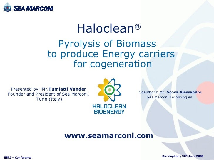 Pyrolysis of Biomass  to produce Energy carriers  for cogeneration Haloclean ® Coauthors: Mr.   Scova Alessandro Sea Marco...