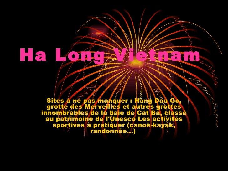 Ha Long V ietnam   Sites à ne pas manquer : Hang Dau Go,   grotte des Merveilles et autres grottes innombrables de la baie...