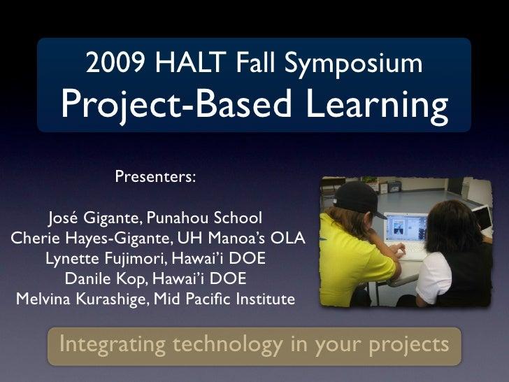2009 HALT Fall Symposium       Project-Based Learning              Presenters:      José Gigante, Punahou School Cherie Ha...