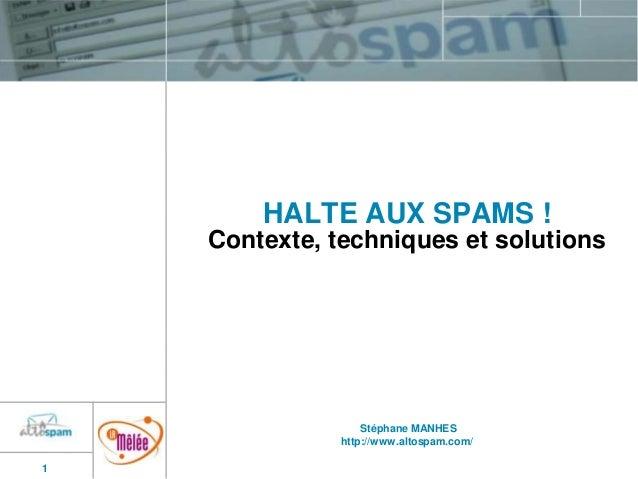 HALTE AUX SPAMS ! Contexte, techniques et solutions  Stéphane MANHES http://www.altospam.com/ 1