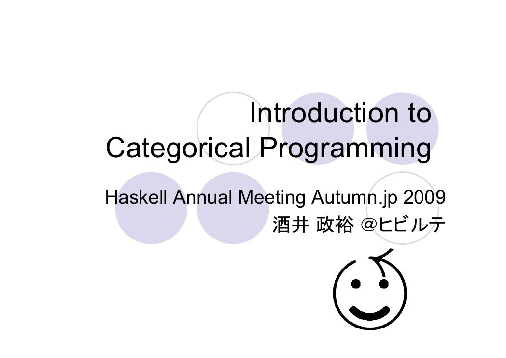 Introduction to Categorical Programming Haskell Annual Meeting Autumn.jp 2009                   酒井 政裕 @ヒビルテ
