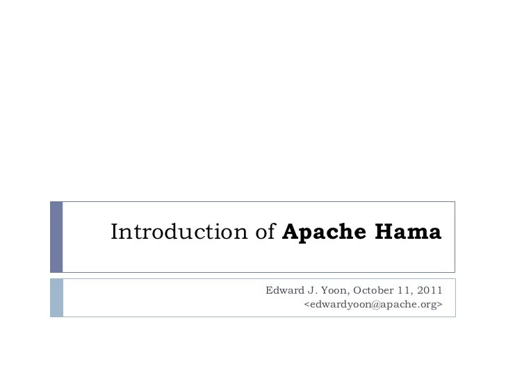 Introduction of Apache Hama            Edward J. Yoon, October 11, 2011                  <edwardyoon@apache.org>