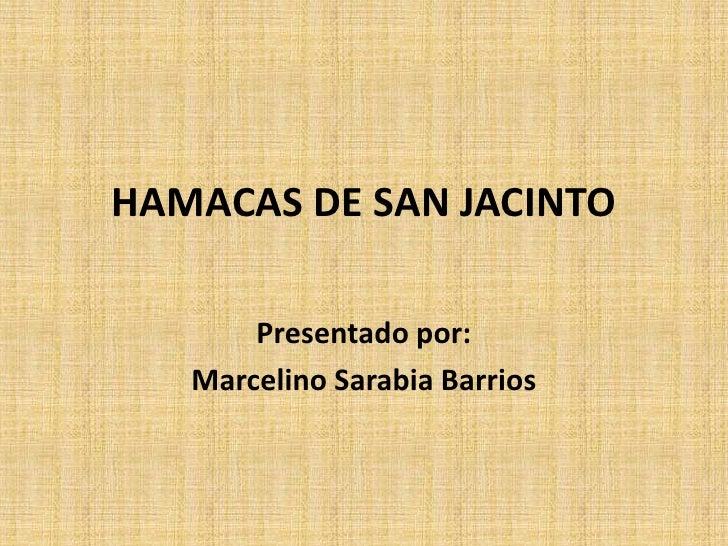 HAMACAS DE SAN JACINTO<br />Presentado por:<br />Marcelino Sarabia Barrios<br />