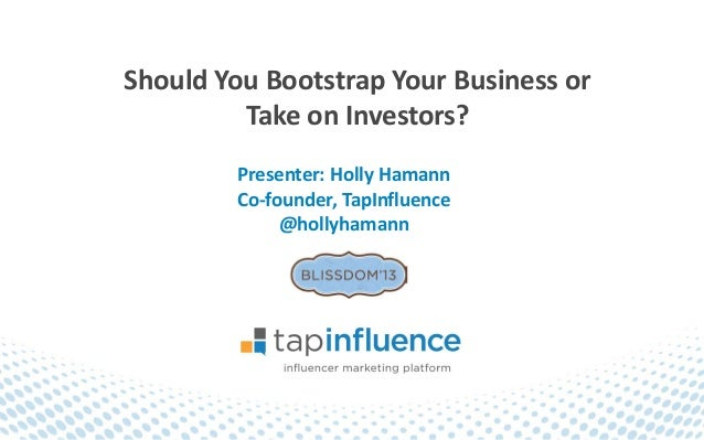 Should You Bootstrap Your Business or         Take on Investors?        Presenter: Holly Hamann        Co-founder, TapInfl...