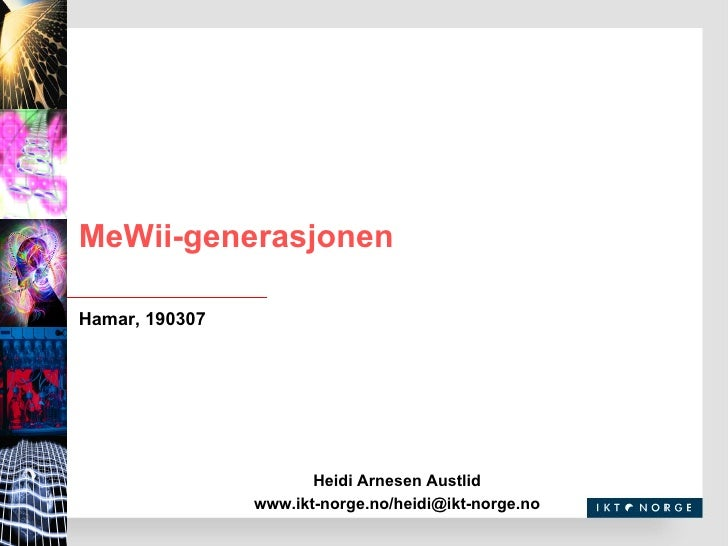 MeWii-generasjonen Heidi Arnesen Austlid www.ikt-norge.no/heidi@ikt-norge.no Hamar, 190307