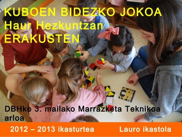 KUBOEN BIDEZKO JOKOA Haur Hezkuntzan ERAKUSTEN  DBHko 3. mailako Marrazketa Teknikoa arloa 2012 – 2013 ikasturtea  Lauro i...