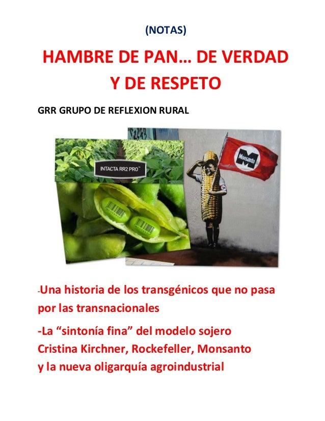 (NOTAS)  HAMBRE DE PAN… DE VERDAD Y DE RESPETO GRR GRUPO DE REFLEXION RURAL  Una historia de los transgénicos que no pasa ...